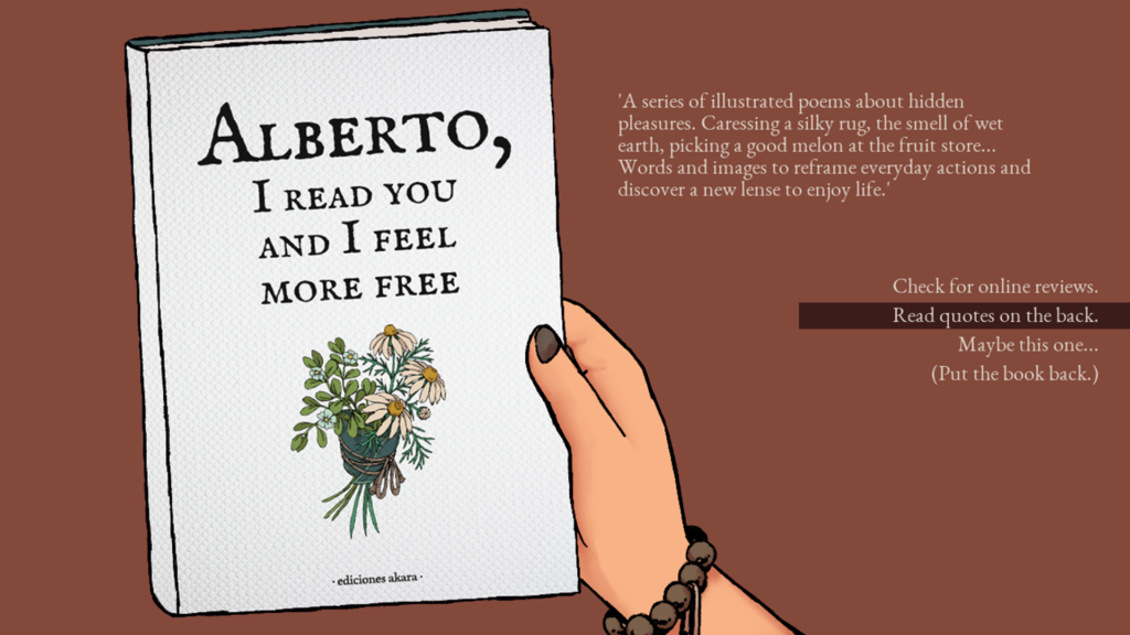 ALBERTO,  I READ YOU  AND I FEEL  MORE FREE  • ediciones akara •  'A series of illustrated poems about hidden  pleasures. Caressing a silky rug, the smell of wet  earth, picking a good melon at the fruit store...  Words and images to reframe everyday actions and  discover a new lense to enjoy life.'  Check for online reviews.  Read quotes on the back.  Maybe this one...  (Put the book back.)